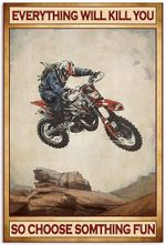 Motocross Everything Will Kill You So Choose Something Fun Funny Motorcycle Racing Racer Vertical Poster No Frame Full Size