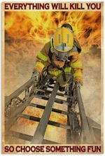 Firefighter Everything Will Kill You So Choose Something Fun Vertical Poster No Frame Full Size