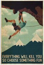 Rock Climbing Everything Will Kill You So Choose Something Fun Vertical Poster No Frame Full Size