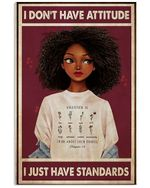 Black Girl Don't Have Attitude I Just Have Standards Vertical Poster Gift For Men, Women, On Birthday, Xmas, Home Decor Wall Art Print No Frame Full Size
