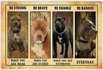 Pitbull Dog Be Strong When You are Weak Poster Be Brave Be Humble Be Badass Everyday Wall Art Poster (12x18/16x24/24x36) | Christmas Birthday Anniversary New Year Gifts for Dog Lovers