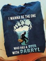I wanna be the one who has a beer with darryl big foot hairy moutain drink lover birthday gift t shirt