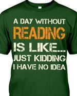 A day without reading is like just kidding i have no idea book lover birthday gift t shirt