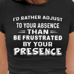 I'd rather adjust to your absence than be frustrated by your presence emotion birthday gift t shirt