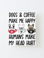 Dogs And Coffee Make Me Happy Human Make My Head Hurt Poster Canvas