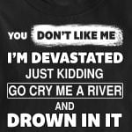 You don't like me i'm devastated just kidding go cry me a river and drown in it tshirt