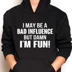 I may be a bad influence but damn i'm fun hoodie