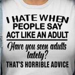 I hate when people say act like adult have you seen adults lately that's horrible advice tshirt
