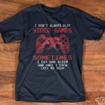 I don't always play video games sometimes i eat and sleep and once i even left my room tshirt