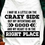 I may be a little on the crazy side but my intentions are good and my heart is in the right place tshirt