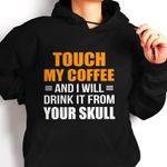 Touch my coffee and i will drink it from your skull hoodie