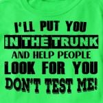 I'll put you in the trunk and help people look for you don't test me tshirt