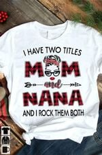 I have two titles mom and nana and i rock them both tshirt