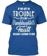 If we get in trouble it's my granddaughter's fault because i listened to her shirt