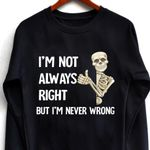 Skeleton i'm not always right but i'm never wrong sweater