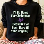 I'll be home for christmas because i've been here all year anyway sweater