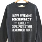 I gave everyone respect before i disrespected them remember that sweater