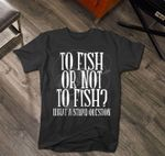 To fish or not to fish what a stupid question tshirt