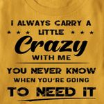 I always carry a little crazy with me you never know when you're going to need it tshirt