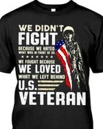 We didn't fight because we hated what was in front of us fought because we loved what we left behind us veteran shirt
