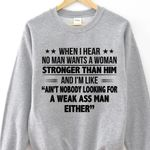 When i hear no man wants a woman stronger than him and i'm like ain't nobody looking for a weak man either sweater