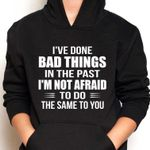 I've done bad things in the past i'm not afraid to do the same to you hoodie