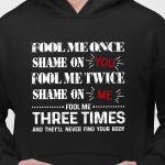 Fool me once shame on you twice shame on me fool me three times they never find your body hoodie