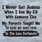 I never get jealous when i see my ex with someone else parents taught me give my used toys to the less fortunate shirt