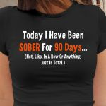 To day i have been sober for 90 days not like in a row or anything tshirt