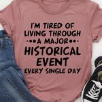 I'm tired of living through a major historical event every single day tshirt
