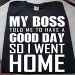My boss told me to have a good day so i went home tshirt