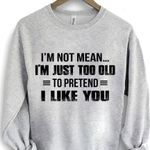I'm not mean i'm just too old to pretend i like you sweater