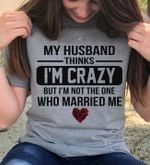 My husband thinks i'm crazy but i'm not the one tshirt