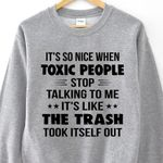 It's so nice when toxic people stop talking to me it's like the trash took itself out sweater