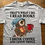 That's what i do i read books i drink coffee and i know things tshirt