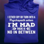 I either cry or turn into a psychopath when i'm mad there is no in between hoodie