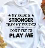 My pride is stronger than my feelings don't try to play me sweater