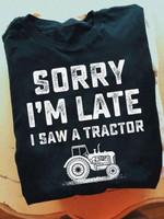 Sorry i am late i saw a tractor tshirt