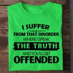 I suffer from that disorder where i speak the truth and you'll get offended shirt
