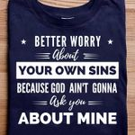 Better worry about your own sins because god ain't gonna ask you about mine shirt