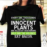 Everyday thousands of innocent plants are killed by vegetarians help end violence eat bacon shirt