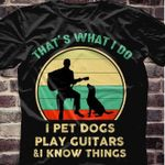 That's what i do i pet dogs play guitars and i know things shirt
