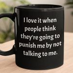 I love it when people think they're going to punish me by not talking to me mug