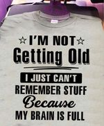 I'm not getting old just can't remember stuff because my brain is full tshirt