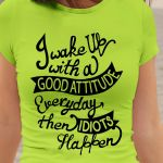 I wake up with a good attitude everday then idiots happen shirt