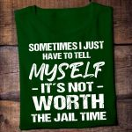 Sometimes i just have to tell myself it's not worth the jail time shirt
