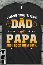 I have two titles dad and papa and i rock them both father grandfather shirt
