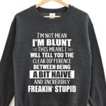 I'm not mean i'm blunt this means i will tell you clear difference between being a bit naive and incredibly freakin stupid sweater