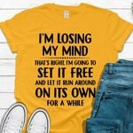 Im Losing My Mind Thats Right Im Going To Set It Freeand Let It Run Around Tshirt
