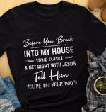 Before You Break Into My House Stand Outside & Get Right With Jesus Tell Him Youre On Your Way Tshirt